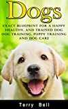 Dogs: Exact Blueprint for a Happy, Healthy, and Trained Dog - Dog Training, Puppy Training & Dog Care (Dog Food, Dog Nutrition, Healthy Dog, Obedience Training, Animal Care, Dog Health, Puppy Care)