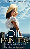 Oil Painting: Complete Guide to Oil Painting for Beginners (Painting,Oil Painting,Acrylic Painting,Water Color Painting,Painting Techniques Book 2)