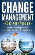 Change Management für Anfänger: Veränderungsprozesse verstehen und aktiv gestalten