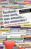 Facebook : mes amis, mes amours, des emmerdes : la vérité sur les réseaux sociaux