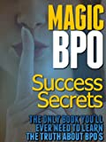Magic BPO Success Secrets - The Only Book You'll Ever Need To Learn The Truth About BPO's