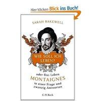 Wie soll ich leben? oder Das Leben Montaignes in einer Frage und zwanzig Antworten / Sarah Bakewell. Aus dem Englischen von Rita Seuß