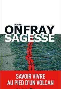 Michel Onfray - Sagesse: Savoir vivre au pied d'un volcan