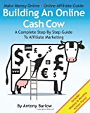 Make Money Online - Online Affiliate Guide: Building An Online Cash Cow, A Complete Step-By-Step Guide To Affiliate Marketing