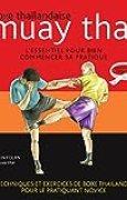 Muay thaï : Boxe thaïlandaise - L'essentiel pour bien commencer sa pratique (La base des arts martiaux)