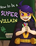 How To Be A Super Villain (A Fun Illustrated Children's Picture Book)