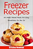 Freezer Recipes: 50 Make Ahead Meals For Easy Breakfasts on the Go (Freezer Meals, Freezer Recipes, Freezer Cooking, Easy Breakfast Recipes,, Make Ahead, Slow Cooker, Quick and Easy Cookbook)