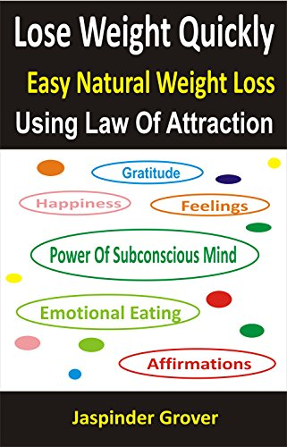 Weight Loss: Lose Weight Quickly - Easy Natural Weight Loss Using Law of Attraction: Lose Weight Naturally Fast - Lose Weight Without Dieting - The Best ... Tips, Techniques, Principles, Ap Book 4)