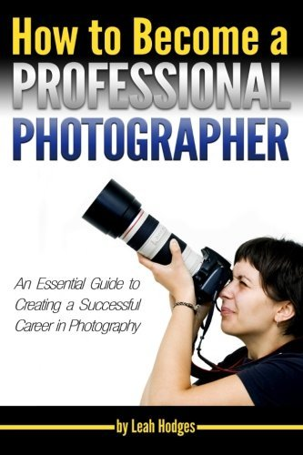 How to Become a Professional Photographer: An Essential Guide to Creating a Successful Career in