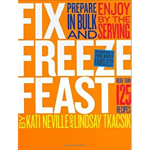 Fix, Freeze, Feast: Prepare in Bulk and Enjoy by the Serving - More than 125 Recipes [Hardcover]