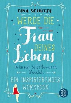 Cover von Werde die Frau deines Lebens: Gelassen, selbstbewusst, glücklich. Ein inspirierendes Workbook auf dem Weg zu dir selbst