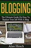 Blogging: The Ultimate Guide On How To Replace Your Job With A Blog (Blogging, Make Money Blogging, Make Money Online, Blogging For Profit, Blogging For Beginners Book 1)