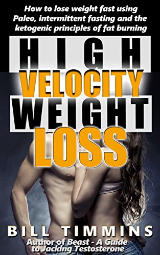 High-Velocity Weight Loss - How to lose weight fast using Paleo, intermittent fasting and the ketogenic principles of fat burning
