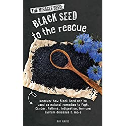 The Miracle Seed: Black Seed To The Rescue: Discover how Black Seed can be used as natural remedies to fight Cancer, Asthma, Indigestion, Immune system disease, Skin condition, Bronchitis & more