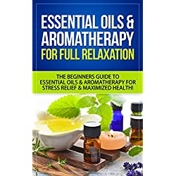 Essential Oils: Relax Your Mind, Body & Soul With Essential Oils & Aromatherapy - The Beginners Guide To Essential Oils & Aromatherapy For Stress Relief, ... Stress Relief, Stress, Anxiety, Autoimmune)