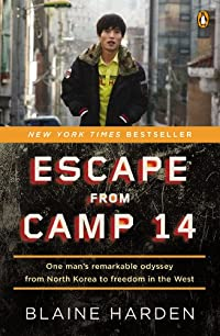 Escape from Camp 14: One Man's Remarkable Odyssey from North Korea to Freedom in the West: Harden, Blaine