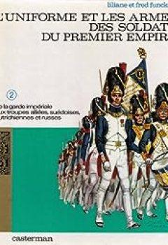 Livres Couvertures de L'Uniforme Et Les Armes Des Soldats Du Premier Empire : De La Garde Impériale Aux Troupes Alliées, Suédoises, Autrichiennes Et Russes (Volume 2)