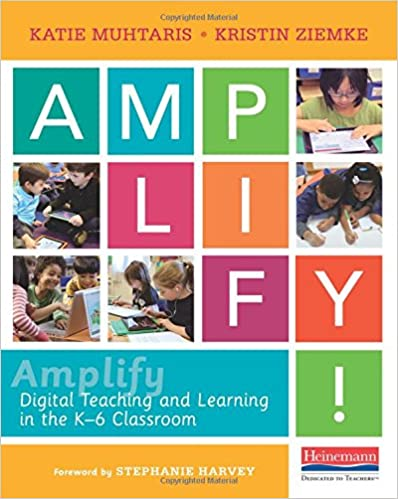 Amplify! Digital Teaching and Learning in the K-6 Classroom By Katie Muhtaris, Kristin Ziemke