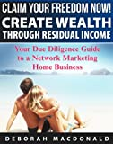 Claim Your Freedom Now! Create Wealth Through Residual Income: Your Due Diligence Guide to a Network Marketing Home Business