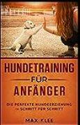 Hundetraining für Anfänger: Die Perfekte Hundeerziehung Schritt für Schritt