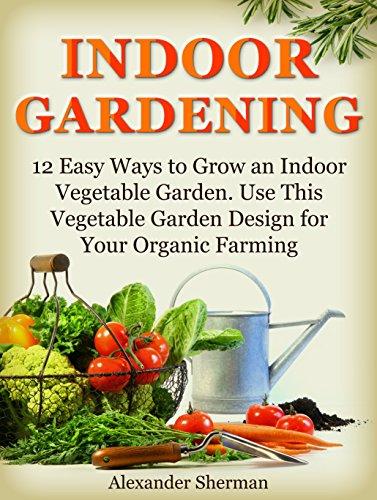 Indoor Gardening: 12 Easy Ways to Grow an Indoor Vegetable Garden. Use This Vegetable Garden Design for Your Organic Farming (indoor gardening, organic farming, garden designs)