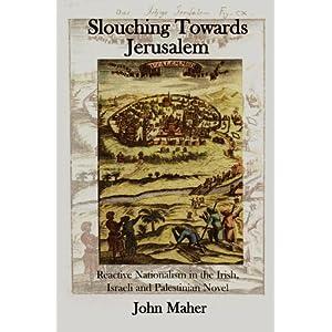 Slouching Towards Jerusalem: Reactive Nationalism in the Irish, Israeli and Palestinian Novel, 1985-2005