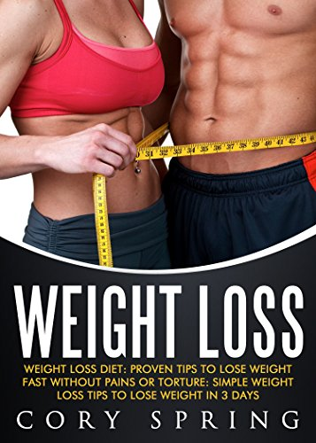 Weight Loss: Weight Loss Diet: Proven Tips To Lose Weight Fast Without Pains Or Torture: Simple Weight Loss Tips To Lose Weight In 3 Days (Weight Loss, ... Loss Books & Weight Loss For Women Book 2)