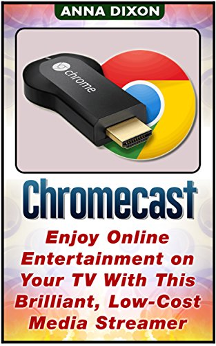 Chromecast: Enjoy Online Entertainment on Your TV With This Brilliant, Low-Cost Media Streamer (Chromecast, Chromecast device, Chromecast manual)