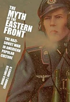 Livres Couvertures de The Myth Of The Eastern Front: The Nazi Soviet War In American Popular Culture By Ronald Smelser