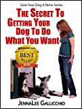 The Secret To Getting Your Dog To Do What You Want (Give Your Dog A Bone Series)