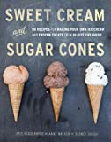Sweet Cream and Sugar Cones: 90 Recipes for Making Your Own Ice Cream and Frozen Treats from Bi-Rite Creamery
