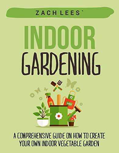 Indoor Gardening: A Comprehensive Guide on How to Create your Own Indoor Vegetable Garden (Indoor Gardening, Container Gardening, Urban Gardening)