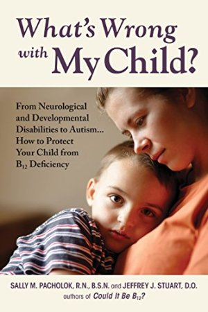 What's Wrong with My Child?: From Neurological and Developmental Disabilities to Autism...How to Protect Your Child from B12 Deficiency by Sally M Pacholok | Featured Book of the Day | wearewordnerds.com