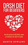 DASH Diet: DASH Diet For Beginners: 40 Delicious DASH Recipes And 8 Weeks Of Diet Plans (Blood Pressure, DASH Diet For Beginners, DASH Diet Recipes, DASH ... Clean Eating, Low Salt Book 1)