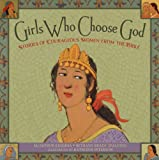 Girls Who Choose God: Stories of Courageous Women from the Bible