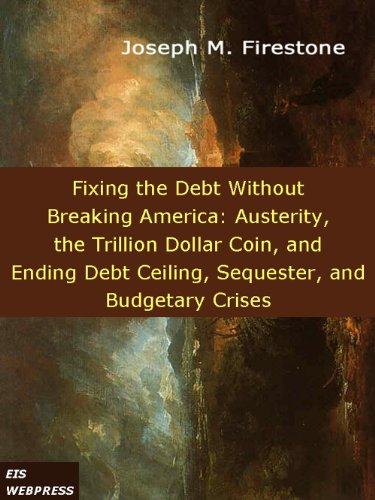Fixing the Debt without Breaking America: Austerity, the Trillion Dollar Coin, and Ending Debt Ceiling, Sequester, and Budgetary Crises