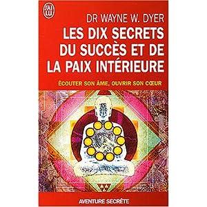 Les dix secrets du succès et de la paix intérieure - Écouter son âme, ouvrir son coeur.