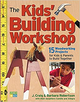 The Kids' Building Workshop: 15 Woodworking Projects for Kids and ...