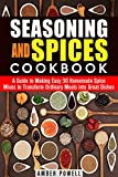 Seasoning and Spices Cookbook: A Guide to Making Easy 30 Homemade Spice Mixes to Transform Ordinary Meals into Great Dishes (Dried Herbs & Condiments)
