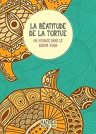 La béatitude de la Tortue : Un voyage dans le Kurma Yoga par  Mathieu