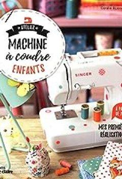 Livres Couvertures de Atelier Machine à Coudre Enfants   Mes Premières Réalisations à Partir De 7 Ans