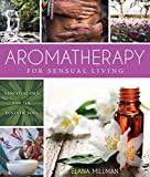 Aromatherapy for Sensual Living: Essential Oils for the Ecstatic Soul