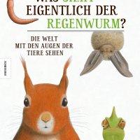 Was sieht eigentlich der Regenwurm? : Die Welt mit den Augen der Tiere sehen / Guillaume Duprat