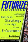 Futurize Your Enterprise: Business Strategy in the Age of the E-customer - David Siegel