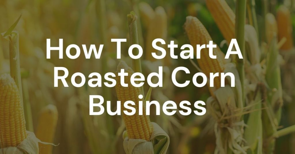 How To Start A Roasted Corn Business