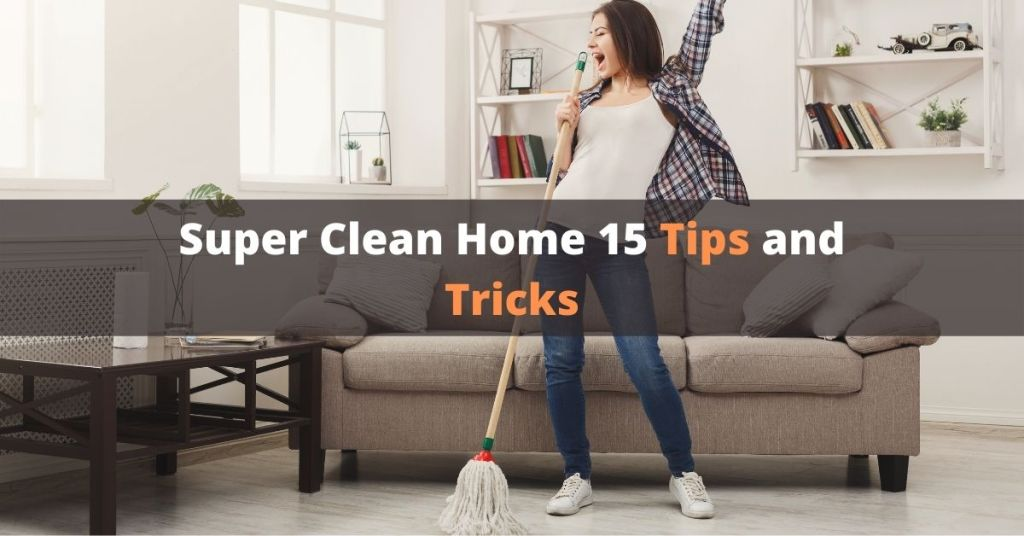 Super Clean Home 15 Tips and Tricks