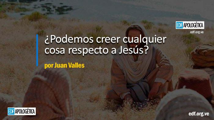¿Podemos creer cualquier cosa respecto a Jesús?