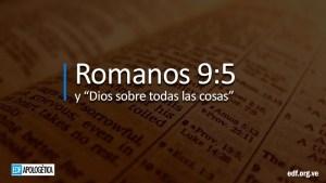 Romanos 9:5 y Dios sobre todas las cosas