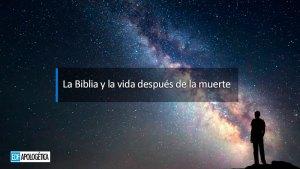 La Biblia y la vida después de la muerte | apologetica cristiana