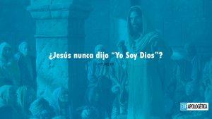 ¿Jesucristo nunca dijo que es Dios?